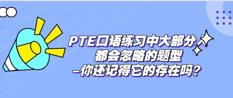PTE口语练习中大部分人都会忽略的题型-你还记得它的存在吗?