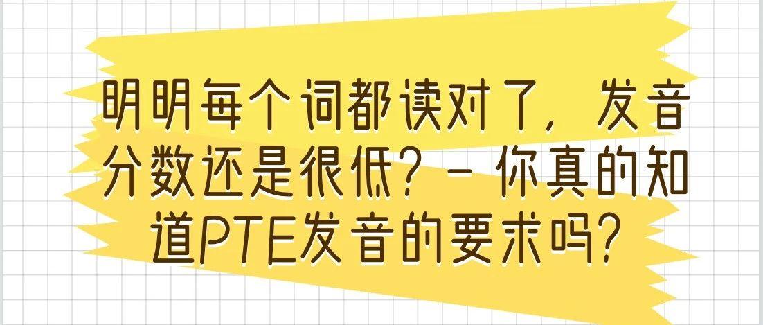 明明每个词都读对了,发音分数还是很低?- 你真的知道PTE发音的要求吗?
