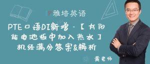 PTE口语DI新增 – 【太阳能电池板中加入热水】机经满分答案&解析